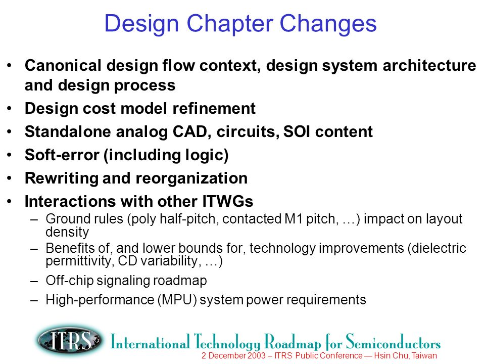 2 December 2003 – ITRS Public Conference Hsin Chu, Taiwan Design Chapter Changes Canonical design flow context, design system architecture and design process Design cost model refinement Standalone analog CAD, circuits, SOI content Soft-error (including logic) Rewriting and reorganization Interactions with other ITWGs –Ground rules (poly half-pitch, contacted M1 pitch, …) impact on layout density –Benefits of, and lower bounds for, technology improvements (dielectric permittivity, CD variability, …) –Off-chip signaling roadmap –High-performance (MPU) system power requirements