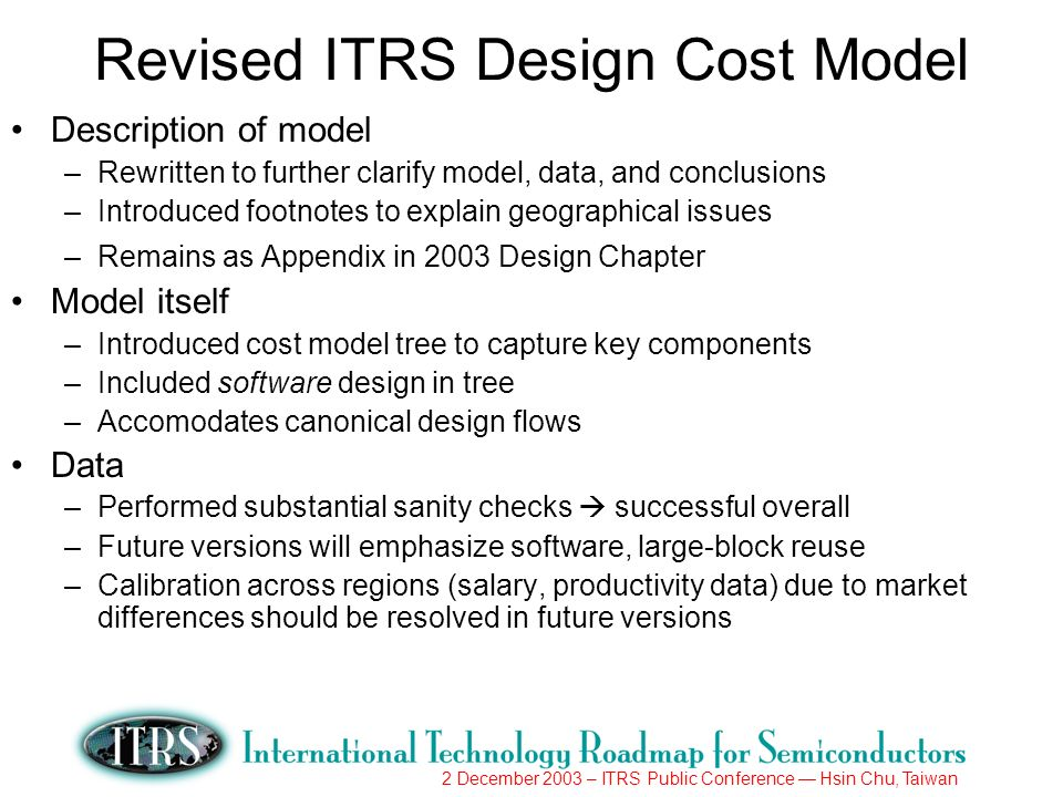 Revised ITRS Design Cost Model Description of model –Rewritten to further clarify model, data, and conclusions –Introduced footnotes to explain geographical issues –Remains as Appendix in 2003 Design Chapter Model itself –Introduced cost model tree to capture key components –Included software design in tree –Accomodates canonical design flows Data –Performed substantial sanity checks successful overall –Future versions will emphasize software, large-block reuse –Calibration across regions (salary, productivity data) due to market differences should be resolved in future versions
