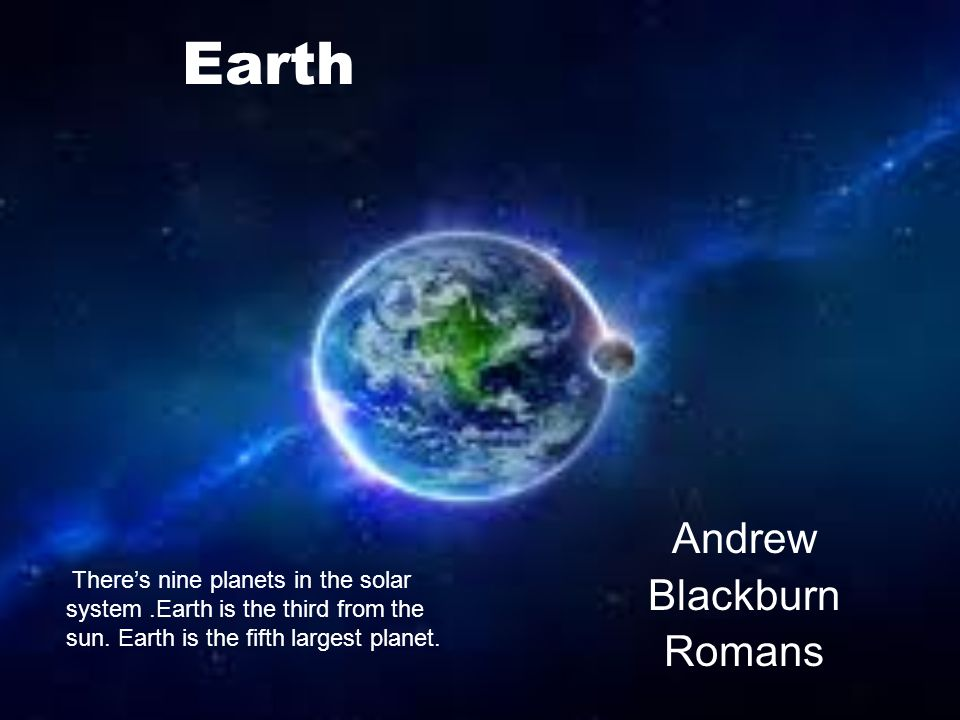 Earth Andrew Blackburn Romans Theres nine planets in the solar system.Earth is the third from the sun.