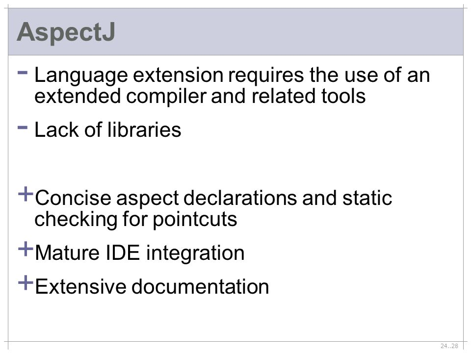 24..28 AspectJ - Language extension requires the use of an extended compiler and related tools - Lack of libraries + Concise aspect declarations and static checking for pointcuts + Mature IDE integration + Extensive documentation