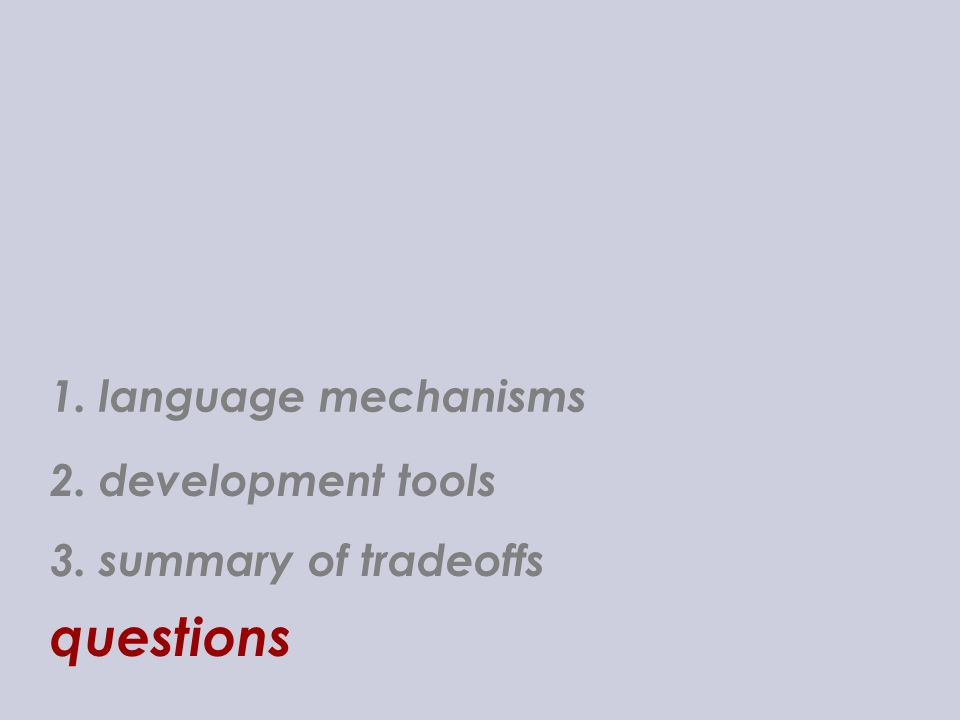 1. language mechanisms 3. summary of tradeoffs questions 2. development tools