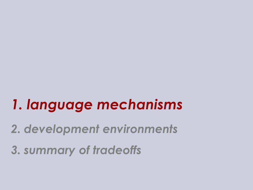 1. language mechanisms 3. summary of tradeoffs 2. development environments