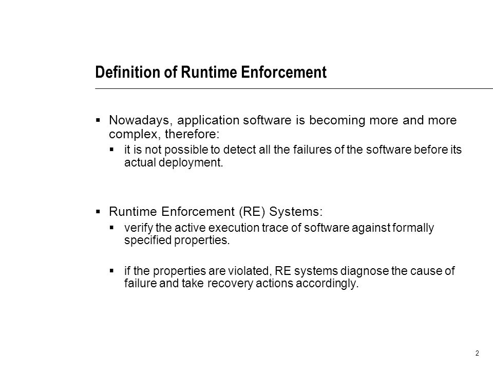 2 Definition of Runtime Enforcement Nowadays, application software is becoming more and more complex, therefore: it is not possible to detect all the failures of the software before its actual deployment.