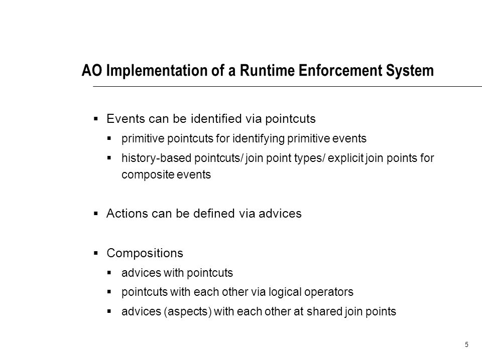 5 AO Implementation of a Runtime Enforcement System Events can be identified via pointcuts primitive pointcuts for identifying primitive events history-based pointcuts/ join point types/ explicit join points for composite events Actions can be defined via advices Compositions advices with pointcuts pointcuts with each other via logical operators advices (aspects) with each other at shared join points