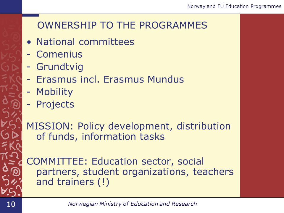 10 Norwegian Ministry of Education and Research Norway and EU Education Programmes OWNERSHIP TO THE PROGRAMMES National committees -Comenius -Grundtvig -Erasmus incl.