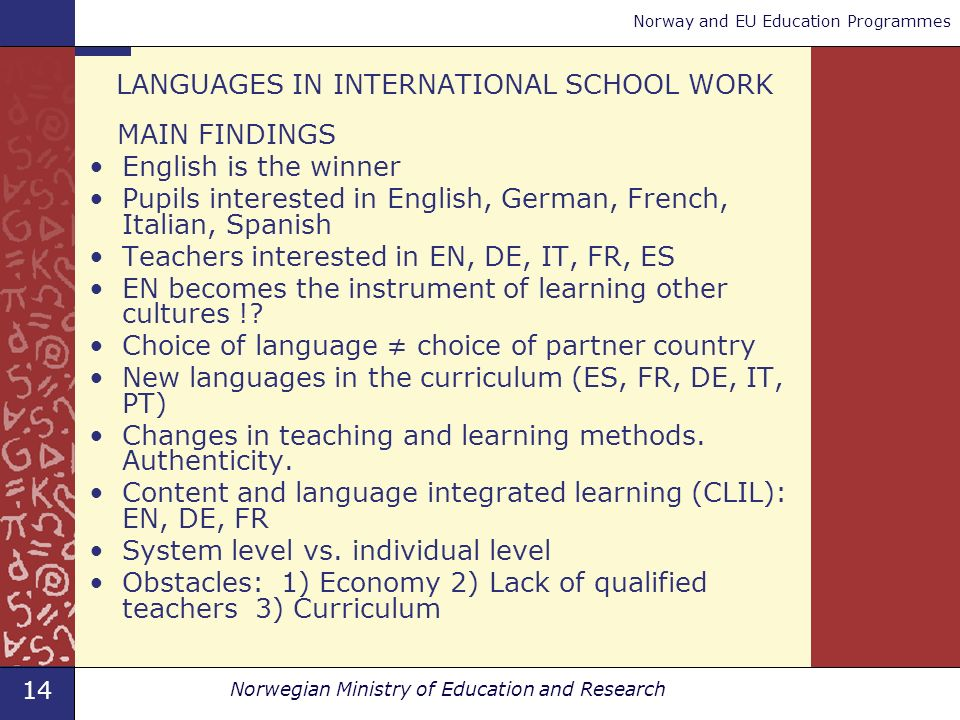 14 Norwegian Ministry of Education and Research Norway and EU Education Programmes LANGUAGES IN INTERNATIONAL SCHOOL WORK MAIN FINDINGS English is the winner Pupils interested in English, German, French, Italian, Spanish Teachers interested in EN, DE, IT, FR, ES EN becomes the instrument of learning other cultures !.