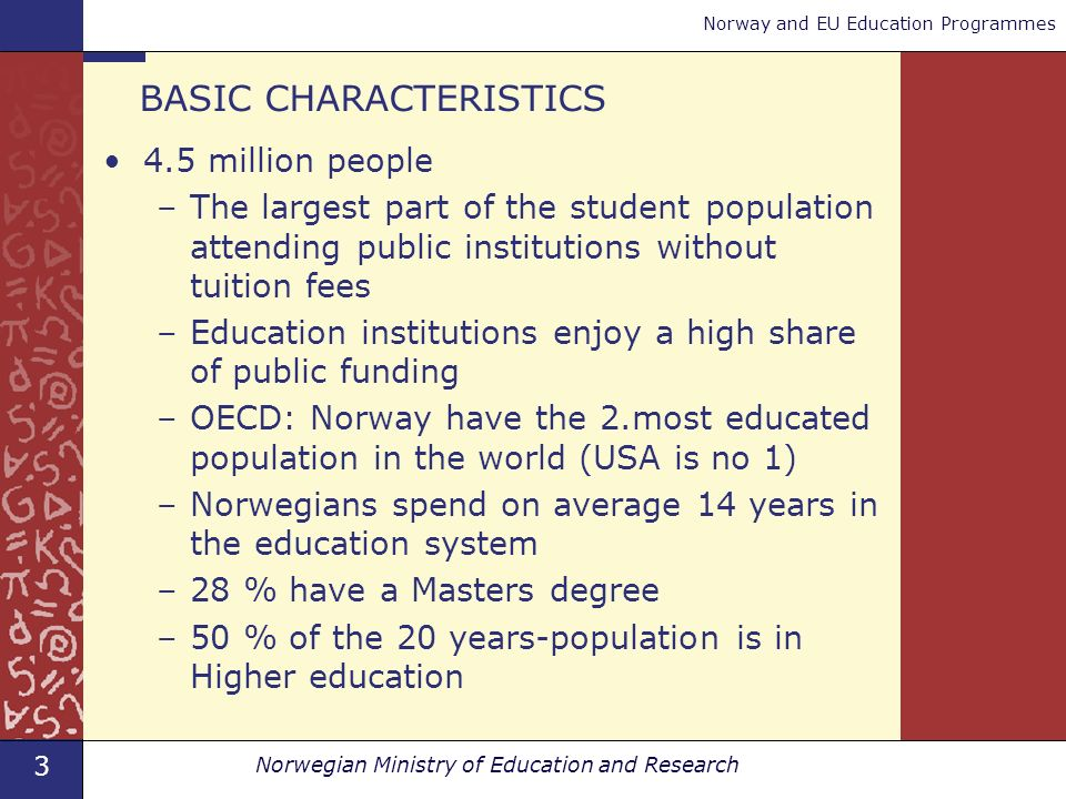 3 Norwegian Ministry of Education and Research Norway and EU Education Programmes BASIC CHARACTERISTICS 4.5 million people –The largest part of the student population attending public institutions without tuition fees –Education institutions enjoy a high share of public funding –OECD: Norway have the 2.most educated population in the world (USA is no 1) –Norwegians spend on average 14 years in the education system –28 % have a Masters degree –50 % of the 20 years-population is in Higher education