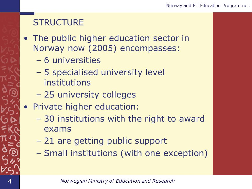 4 Norwegian Ministry of Education and Research Norway and EU Education Programmes STRUCTURE The public higher education sector in Norway now (2005) encompasses: –6 universities –5 specialised university level institutions –25 university colleges Private higher education: –30 institutions with the right to award exams –21 are getting public support –Small institutions (with one exception)