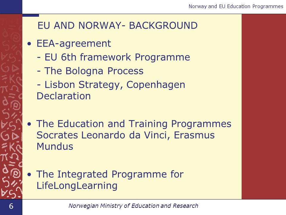 6 Norwegian Ministry of Education and Research Norway and EU Education Programmes EU AND NORWAY- BACKGROUND EEA-agreement - EU 6th framework Programme - The Bologna Process - Lisbon Strategy, Copenhagen Declaration The Education and Training Programmes Socrates Leonardo da Vinci, Erasmus Mundus The Integrated Programme for LifeLongLearning