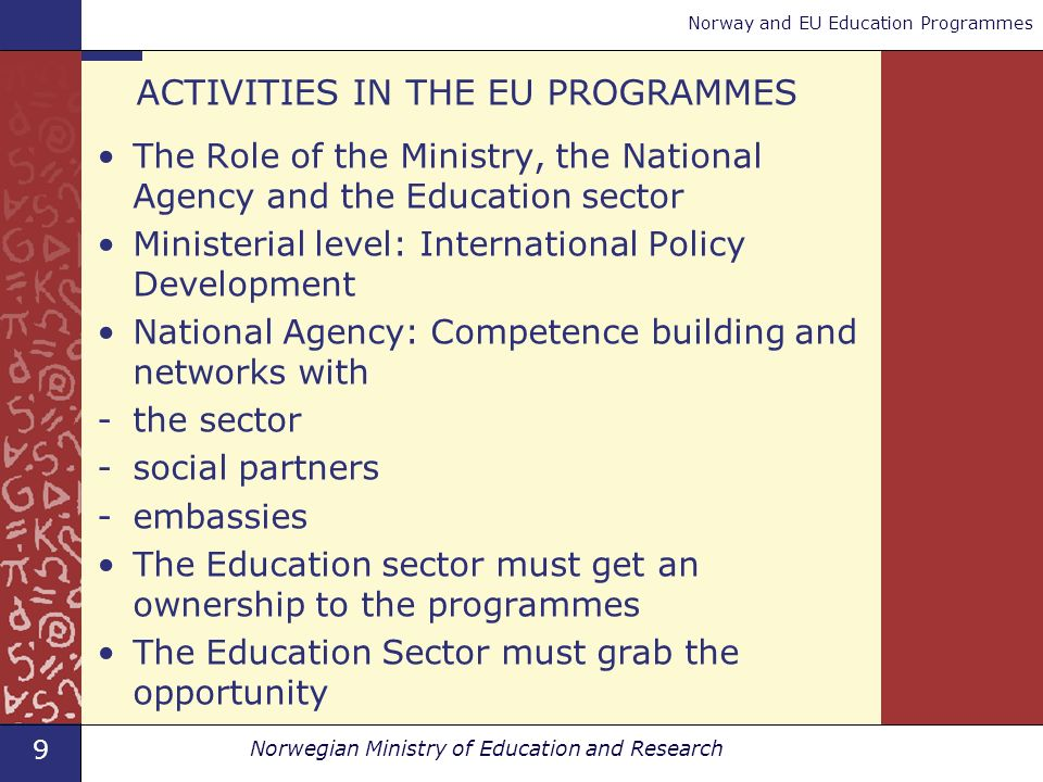 9 Norwegian Ministry of Education and Research Norway and EU Education Programmes ACTIVITIES IN THE EU PROGRAMMES The Role of the Ministry, the National Agency and the Education sector Ministerial level: International Policy Development National Agency: Competence building and networks with -the sector -social partners -embassies The Education sector must get an ownership to the programmes The Education Sector must grab the opportunity
