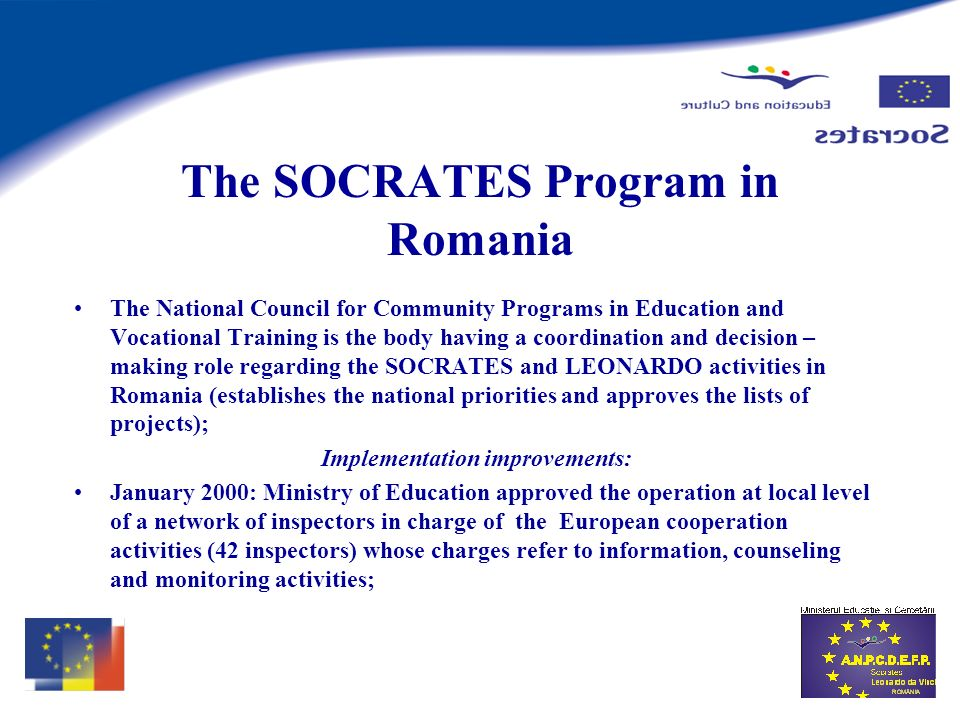 The SOCRATES Program in Romania The National Council for Community Programs in Education and Vocational Training is the body having a coordination and decision – making role regarding the SOCRATES and LEONARDO activities in Romania (establishes the national priorities and approves the lists of projects); Implementation improvements: January 2000: Ministry of Education approved the operation at local level of a network of inspectors in charge of the European cooperation activities (42 inspectors) whose charges refer to information, counseling and monitoring activities;