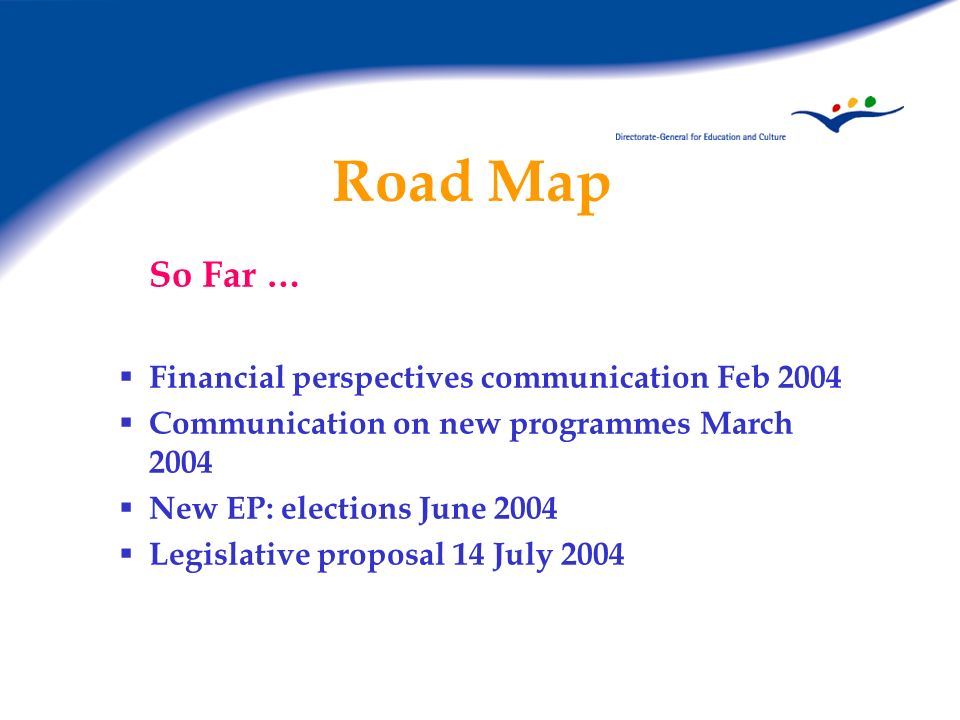 Road Map So Far … Financial perspectives communication Feb 2004 Communication on new programmes March 2004 New EP: elections June 2004 Legislative proposal 14 July 2004