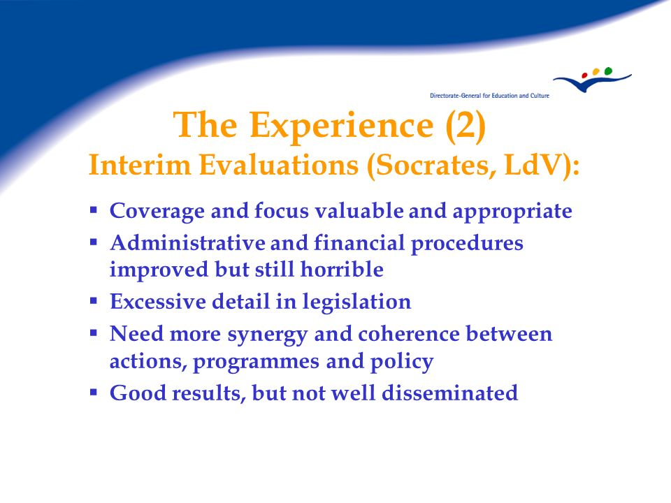 The Experience (2) Interim Evaluations (Socrates, LdV): Coverage and focus valuable and appropriate Administrative and financial procedures improved but still horrible Excessive detail in legislation Need more synergy and coherence between actions, programmes and policy Good results, but not well disseminated
