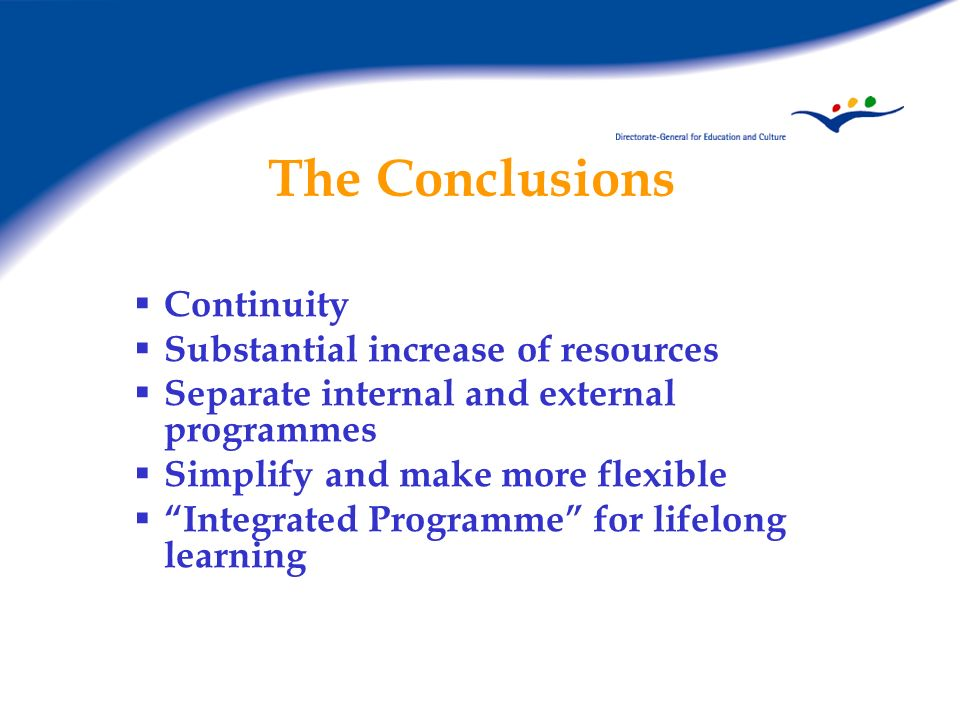 The Conclusions Continuity Substantial increase of resources Separate internal and external programmes Simplify and make more flexible Integrated Programme for lifelong learning