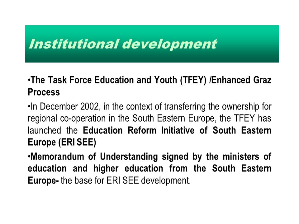 Institutional development The Task Force Education and Youth (TFEY) /Enhanced Graz Process In December 2002, in the context of transferring the ownership for regional co-operation in the South Eastern Europe, the TFEY has launched the Education Reform Initiative of South Eastern Europe (ERI SEE) Memorandum of Understanding signed by the ministers of education and higher education from the South Eastern Europe- the base for ERI SEE development.
