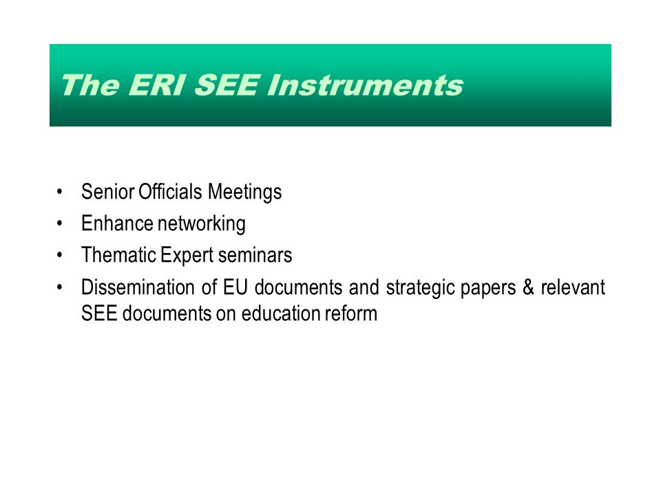 The ERI SEE Instruments Senior Officials Meetings Enhance networking Thematic Expert seminars Dissemination of EU documents and strategic papers & relevant SEE documents on education reform