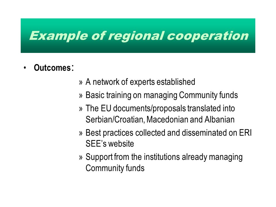 Example of regional cooperation Outcomes : »A network of experts established »Basic training on managing Community funds »The EU documents/proposals translated into Serbian/Croatian, Macedonian and Albanian »Best practices collected and disseminated on ERI SEEs website »Support from the institutions already managing Community funds