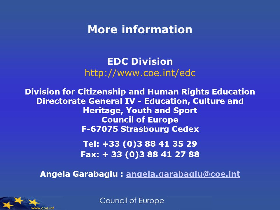 More information EDC Division   Division for Citizenship and Human Rights Education Directorate General IV - Education, Culture and Heritage, Youth and Sport Council of Europe F Strasbourg Cedex Tel: +33 (0) Fax: + 33 (0) Angela Garabagiu :