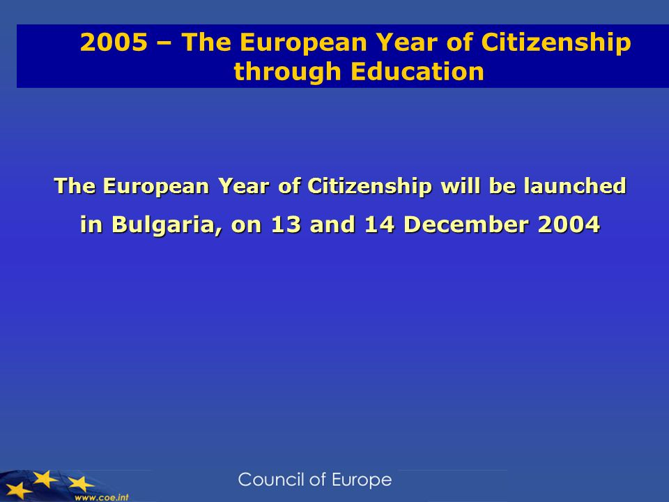 2005 – The European Year of Citizenship through Education The European Year of Citizenship will be launched in Bulgaria, on 13 and 14 December 2004