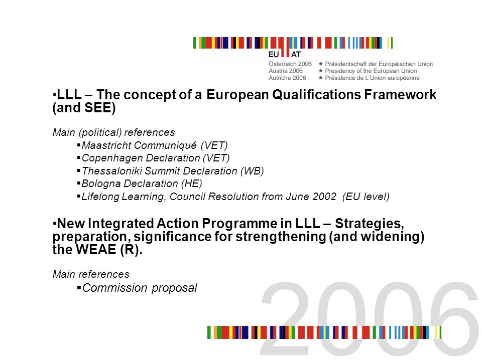 LLL – The concept of a European Qualifications Framework (and SEE) Main (political) references Maastricht Communiqué (VET) Copenhagen Declaration (VET) Thessaloniki Summit Declaration (WB) Bologna Declaration (HE) Lifelong Learning, Council Resolution from June 2002 (EU level) New Integrated Action Programme in LLL – Strategies, preparation, significance for strengthening (and widening) the WEAE (R).