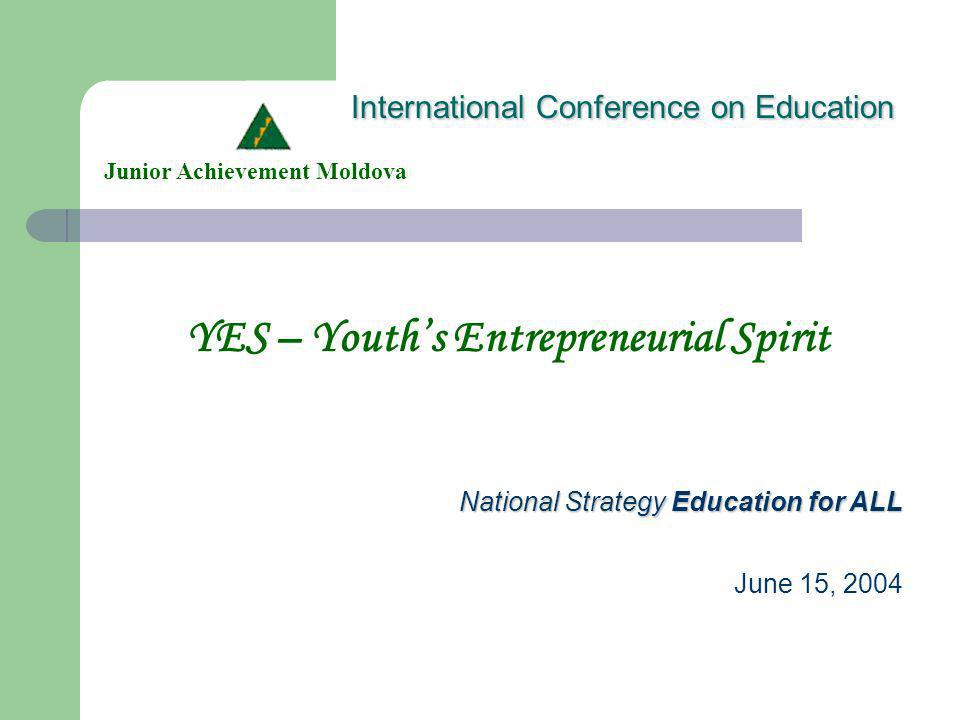 International Conference on Education YES – Youths Entrepreneurial Spirit Junior Achievement Moldova National Strategy Education for ALL June 15, 2004