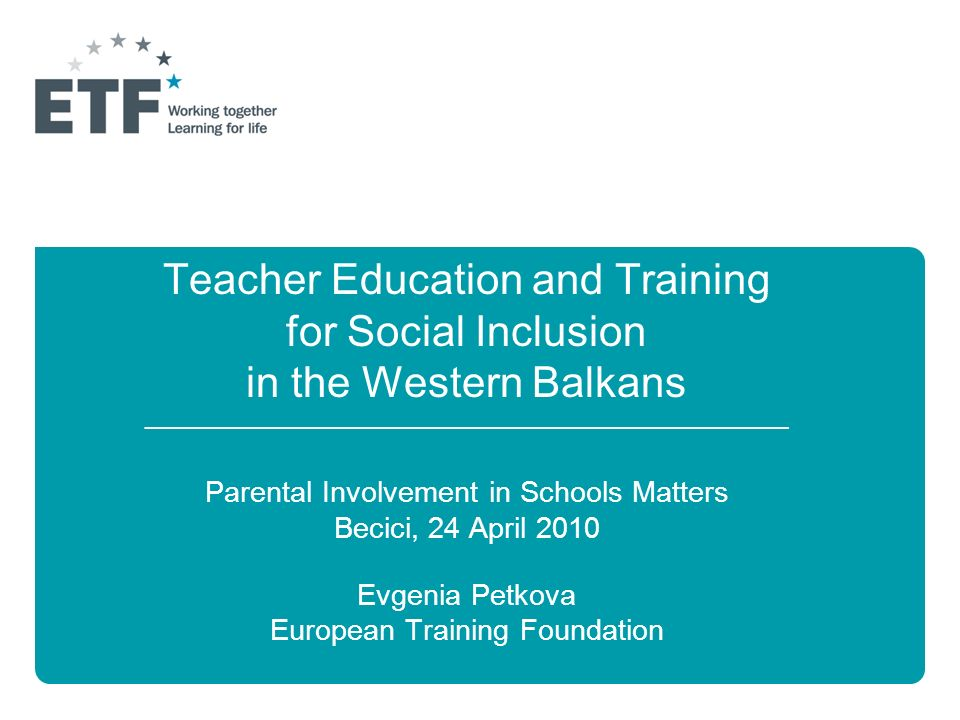 Teacher Education and Training for Social Inclusion in the Western Balkans ______________________________________________________________ Parental Involvement in Schools Matters Becici, 24 April 2010 Evgenia Petkova European Training Foundation