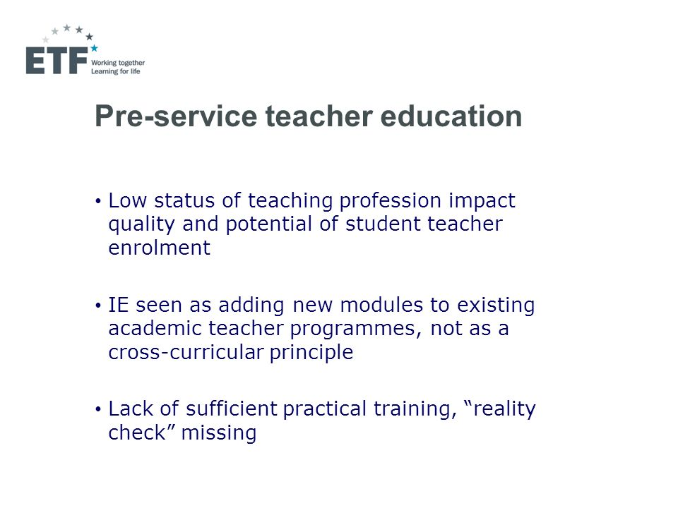 Pre-service teacher education Low status of teaching profession impact quality and potential of student teacher enrolment IE seen as adding new modules to existing academic teacher programmes, not as a cross-curricular principle Lack of sufficient practical training, reality check missing