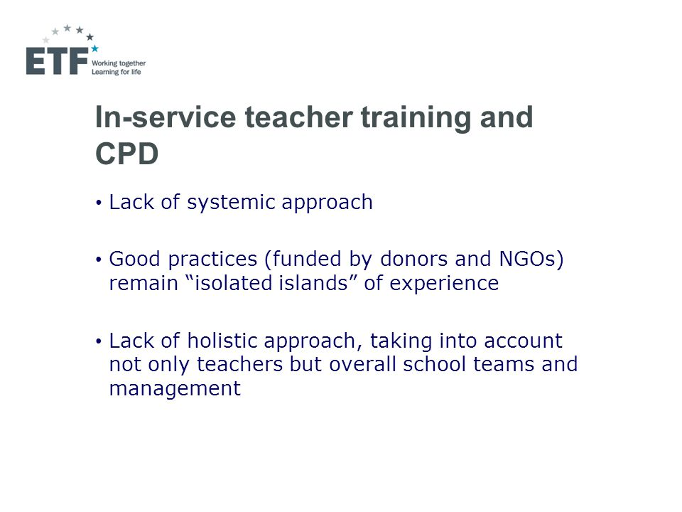 In-service teacher training and CPD Lack of systemic approach Good practices (funded by donors and NGOs) remain isolated islands of experience Lack of holistic approach, taking into account not only teachers but overall school teams and management