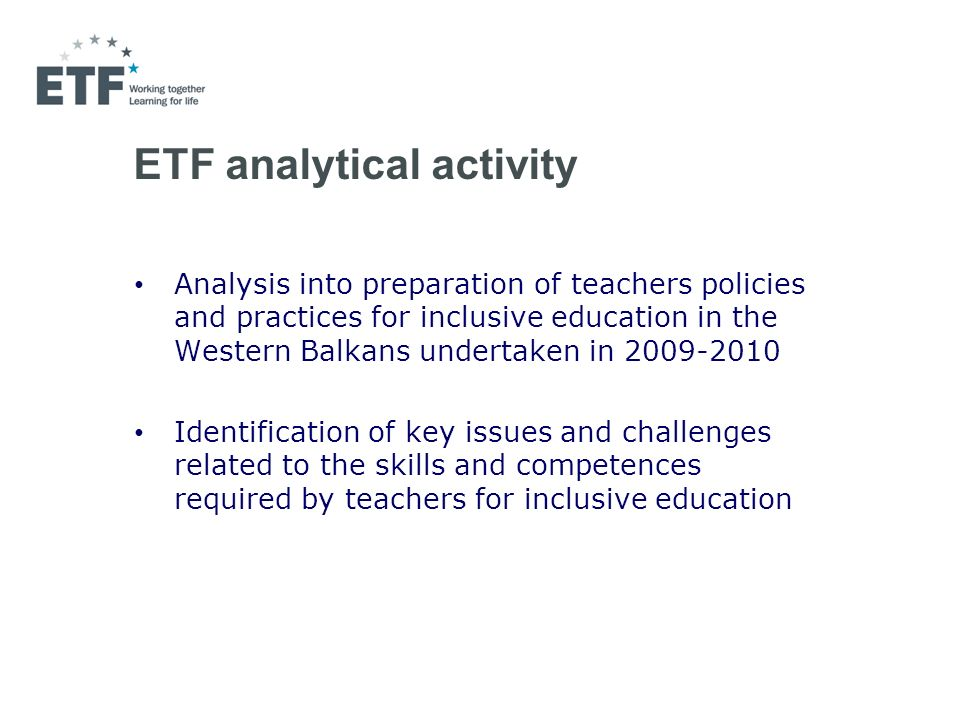 ETF analytical activity Analysis into preparation of teachers policies and practices for inclusive education in the Western Balkans undertaken in 2009-2010 Identification of key issues and challenges related to the skills and competences required by teachers for inclusive education