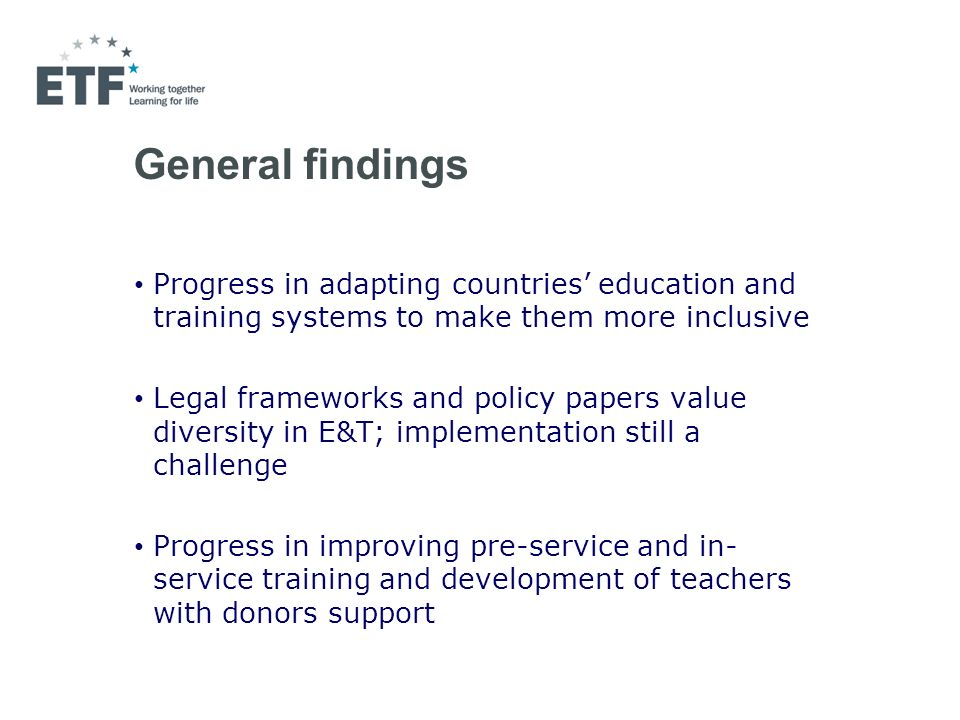 General findings Progress in adapting countries education and training systems to make them more inclusive Legal frameworks and policy papers value diversity in E&T; implementation still a challenge Progress in improving pre-service and in- service training and development of teachers with donors support