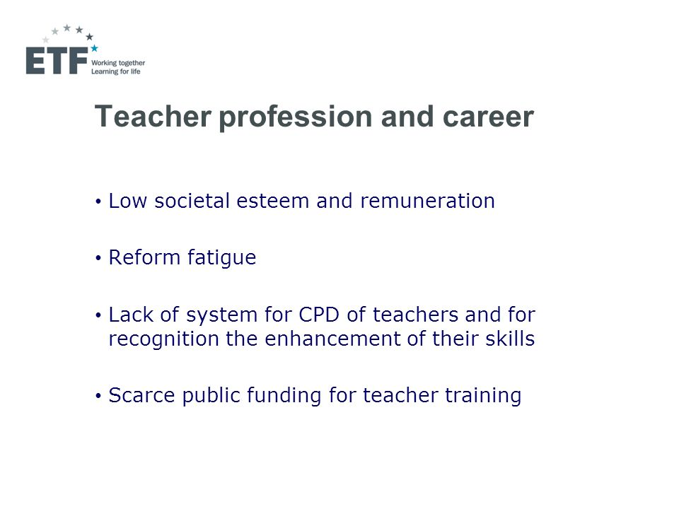 Teacher profession and career Low societal esteem and remuneration Reform fatigue Lack of system for CPD of teachers and for recognition the enhancement of their skills Scarce public funding for teacher training