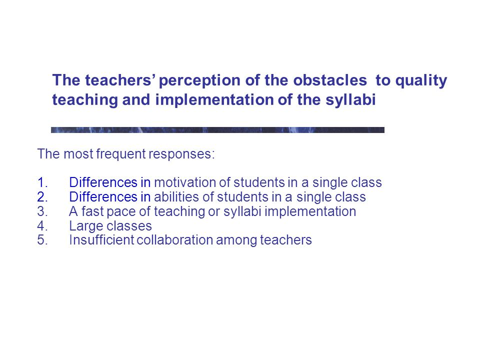 The teachers perception of the obstacles to quality teaching and implementation of the syllabi The most frequent responses: 1.Differences in motivation of students in a single class 2.Differences in abilities of students in a single class 3.A fast pace of teaching or syllabi implementation 4.Large classes 5.Insufficient collaboration among teachers