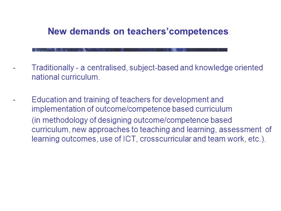 New demands on teacherscompetences -Traditionally - a centralised, subject-based and knowledge oriented national curriculum.