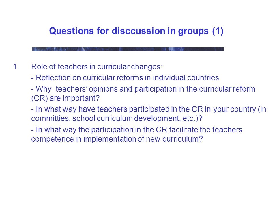 Questions for disccussion in groups (1) 1.Role of teachers in curricular changes: - Reflection on curricular reforms in individual countries - Why teachers opinions and participation in the curricular reform (CR) are important.