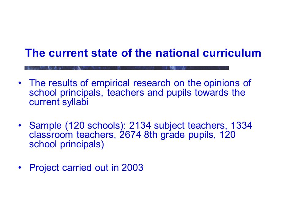 The current state of the national curriculum The results of empirical research on the opinions of school principals, teachers and pupils towards the current syllabi Sample (120 schools): 2134 subject teachers, 1334 classroom teachers, 2674 8th grade pupils, 120 school principals) Project carried out in 2003