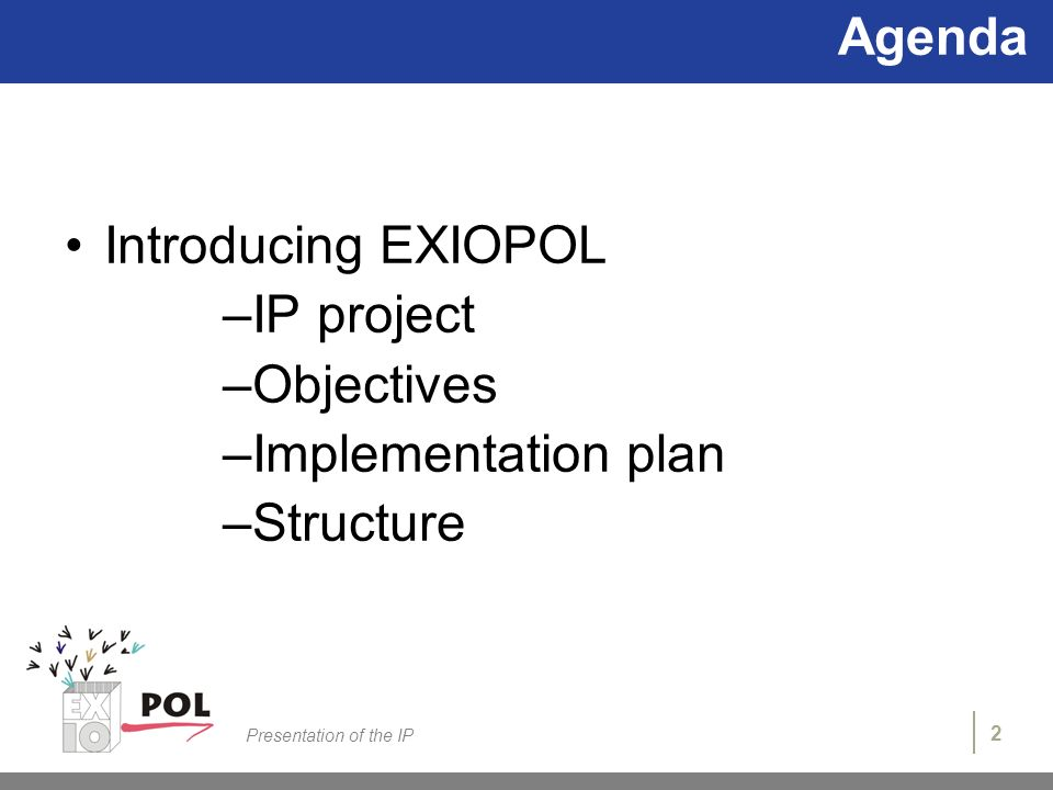 2 Presentation of the IP Agenda Introducing EXIOPOL –IP project –Objectives –Implementation plan –Structure