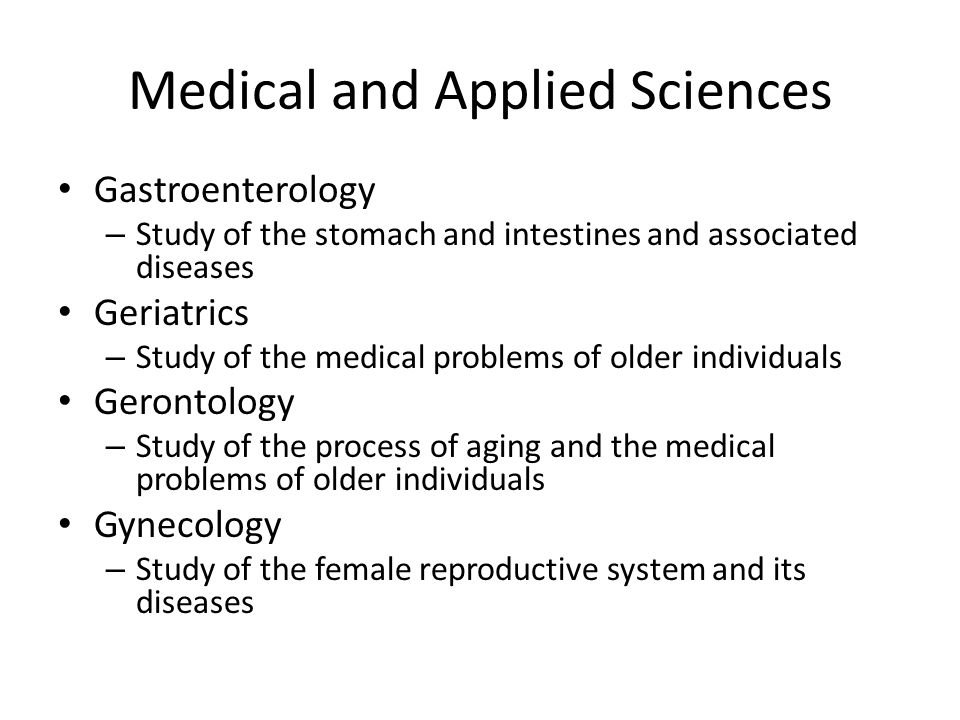 Medical and Applied Sciences Gastroenterology – Study of the stomach and intestines and associated diseases Geriatrics – Study of the medical problems of older individuals Gerontology – Study of the process of aging and the medical problems of older individuals Gynecology – Study of the female reproductive system and its diseases