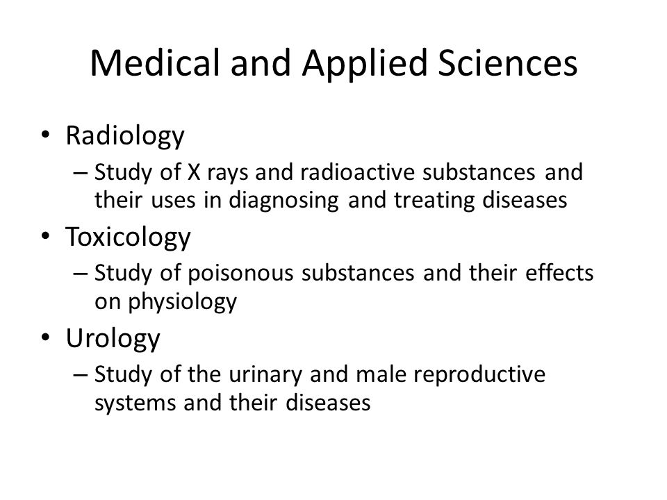Medical and Applied Sciences Radiology – Study of X rays and radioactive substances and their uses in diagnosing and treating diseases Toxicology – Study of poisonous substances and their effects on physiology Urology – Study of the urinary and male reproductive systems and their diseases