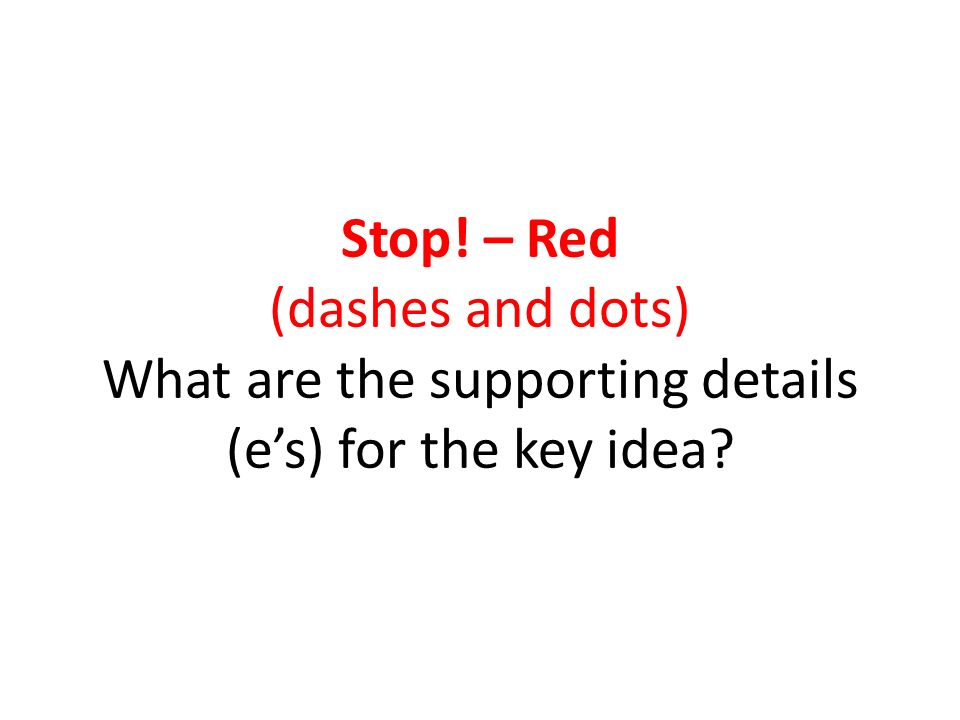 Stop! – Red (dashes and dots) What are the supporting details (es) for the key idea