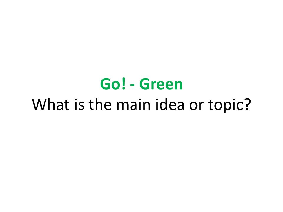 Go! - Green What is the main idea or topic