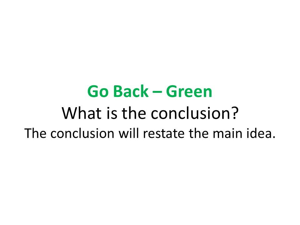 Go Back – Green What is the conclusion The conclusion will restate the main idea.