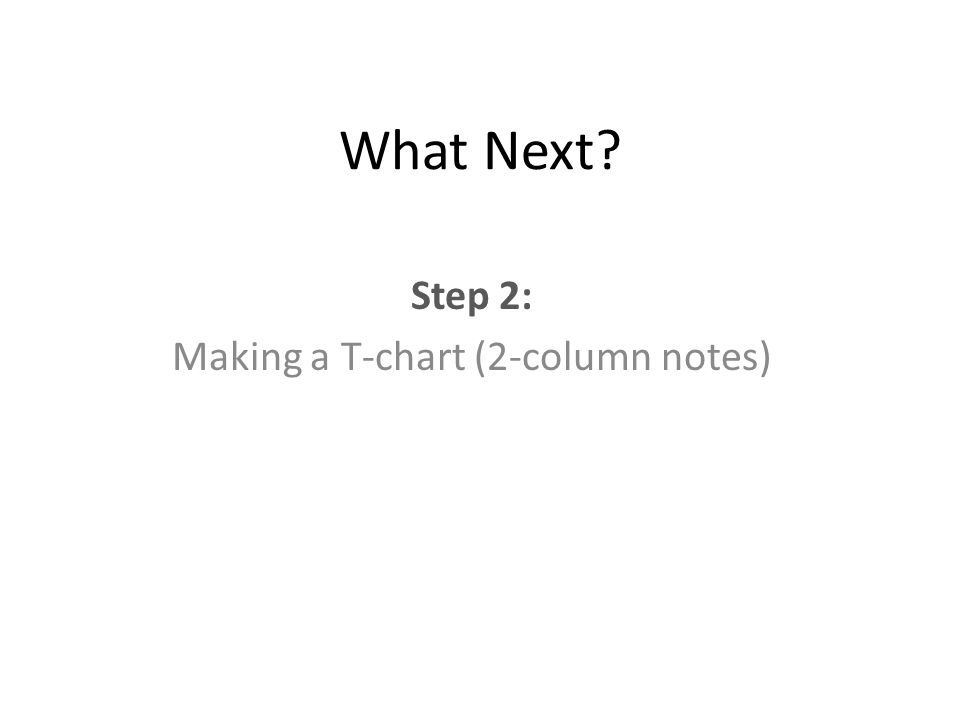 What Next Step 2: Making a T-chart (2-column notes)