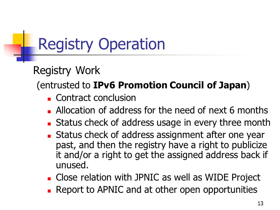 13 Registry Operation Registry Work (entrusted to IPv6 Promotion Council of Japan) Contract conclusion Allocation of address for the need of next 6 months Status check of address usage in every three month Status check of address assignment after one year past, and then the registry have a right to publicize it and/or a right to get the assigned address back if unused.