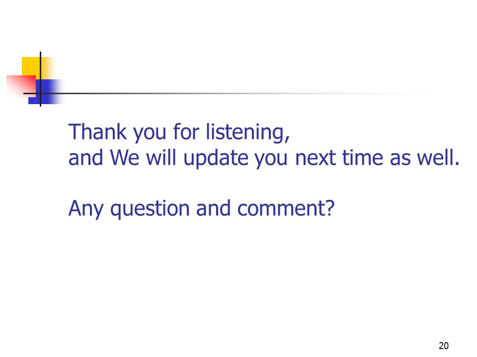 20 Thank you for listening, and We will update you next time as well. Any question and comment