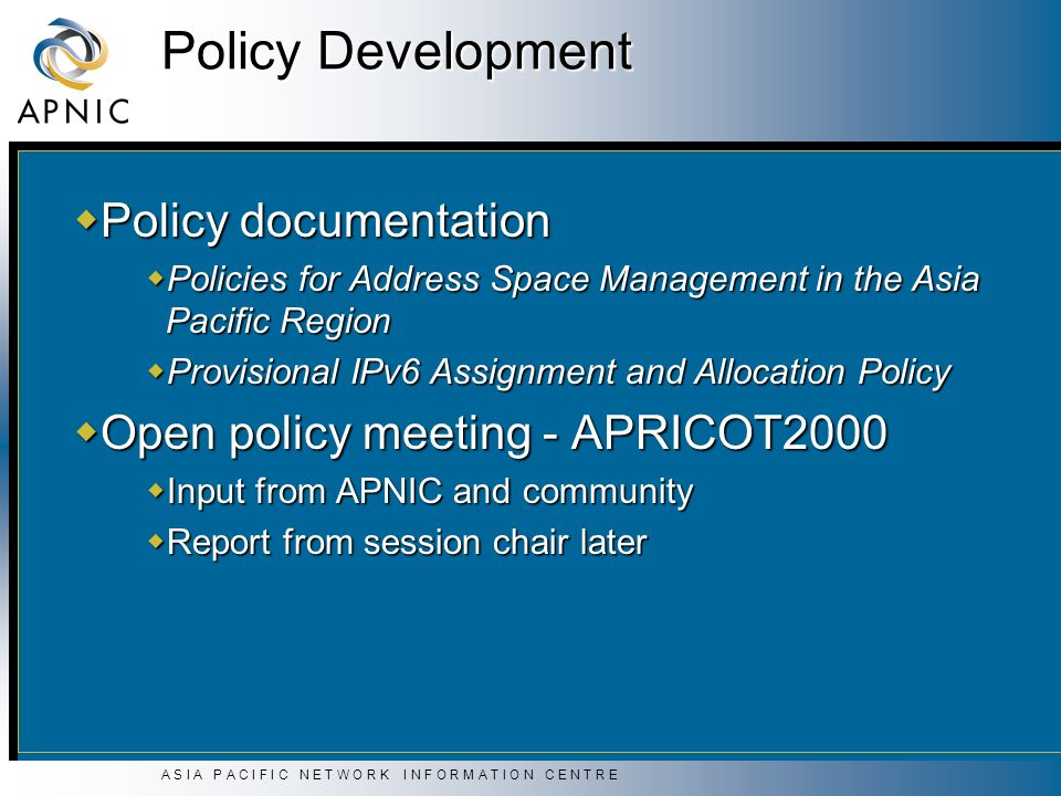 A S I A P A C I F I C N E T W O R K I N F O R M A T I O N C E N T R E Policy Development Policy documentation Policy documentation Policies for Address Space Management in the Asia Pacific Region Policies for Address Space Management in the Asia Pacific Region Provisional IPv6 Assignment and Allocation Policy Provisional IPv6 Assignment and Allocation Policy Open policy meeting - APRICOT2000 Open policy meeting - APRICOT2000 Input from APNIC and community Input from APNIC and community Report from session chair later Report from session chair later