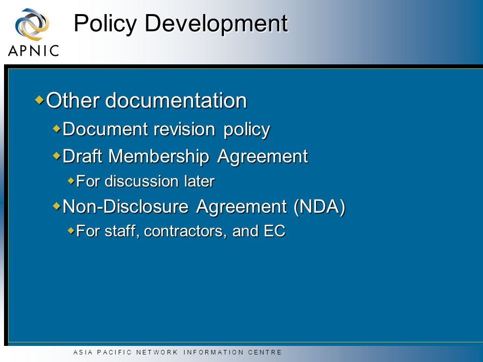 A S I A P A C I F I C N E T W O R K I N F O R M A T I O N C E N T R E Policy Development Other documentation Other documentation Document revision policy Document revision policy Draft Membership Agreement Draft Membership Agreement For discussion later For discussion later Non-Disclosure Agreement (NDA) Non-Disclosure Agreement (NDA) For staff, contractors, and EC For staff, contractors, and EC