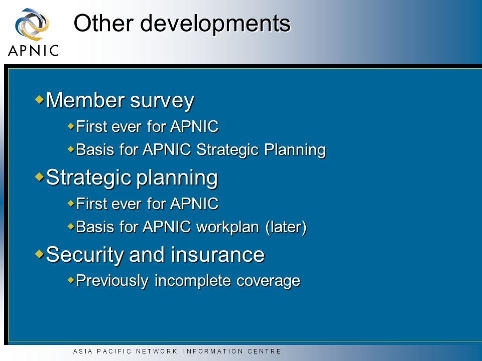 A S I A P A C I F I C N E T W O R K I N F O R M A T I O N C E N T R E Other developments Member survey Member survey First ever for APNIC First ever for APNIC Basis for APNIC Strategic Planning Basis for APNIC Strategic Planning Strategic planning Strategic planning First ever for APNIC First ever for APNIC Basis for APNIC workplan (later) Basis for APNIC workplan (later) Security and insurance Security and insurance Previously incomplete coverage Previously incomplete coverage