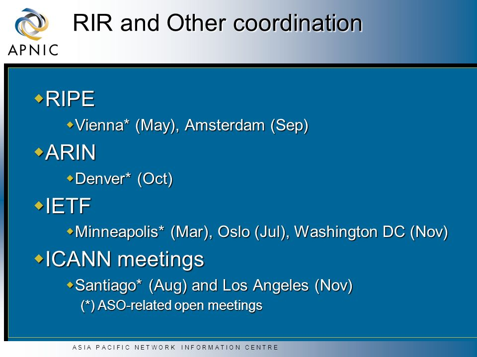 A S I A P A C I F I C N E T W O R K I N F O R M A T I O N C E N T R E RIR and Other coordination RIPE RIPE Vienna* (May), Amsterdam (Sep) Vienna* (May), Amsterdam (Sep) ARIN ARIN Denver* (Oct) Denver* (Oct) IETF IETF Minneapolis* (Mar), Oslo (Jul), Washington DC (Nov) Minneapolis* (Mar), Oslo (Jul), Washington DC (Nov) ICANN meetings ICANN meetings Santiago* (Aug) and Los Angeles (Nov) Santiago* (Aug) and Los Angeles (Nov) (*) ASO-related open meetings