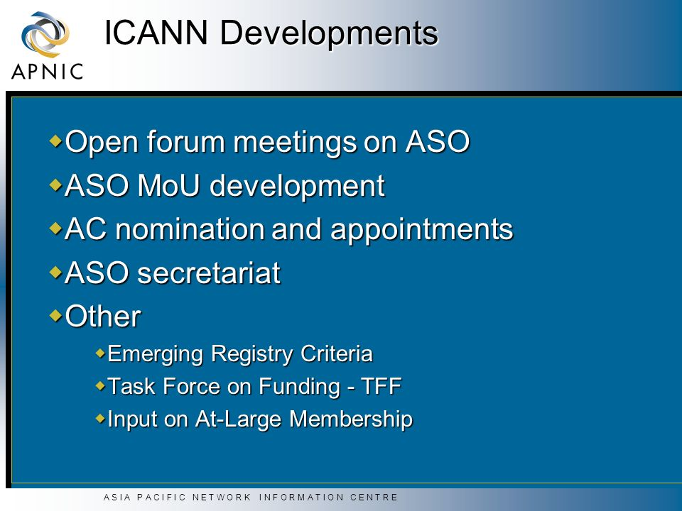 A S I A P A C I F I C N E T W O R K I N F O R M A T I O N C E N T R E ICANN Developments Open forum meetings on ASO Open forum meetings on ASO ASO MoU development ASO MoU development AC nomination and appointments AC nomination and appointments ASO secretariat ASO secretariat Other Other Emerging Registry Criteria Emerging Registry Criteria Task Force on Funding - TFF Task Force on Funding - TFF Input on At-Large Membership Input on At-Large Membership