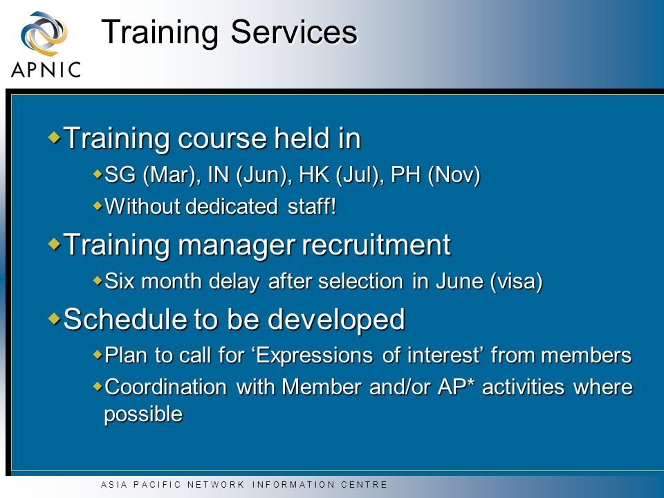 A S I A P A C I F I C N E T W O R K I N F O R M A T I O N C E N T R E Training Services Training course held in Training course held in SG (Mar), IN (Jun), HK (Jul), PH (Nov) SG (Mar), IN (Jun), HK (Jul), PH (Nov) Without dedicated staff.